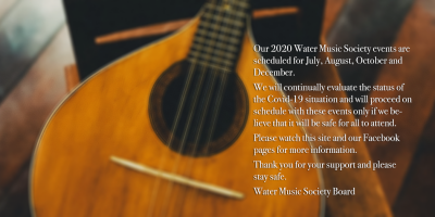 Our 2020 Water Music Society events are scheduled for July, August, October and December. We will continually evaluate the status of the Covid-19 situation and will proceed on schedule with these events only if we believe that it will be safe for all to attend. Please watch this site and our Facebook pages for more information. Thank you for your support and please stay safe. Water Music Society Board